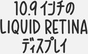 10.9インチのLiquid Retinaディスプレイ