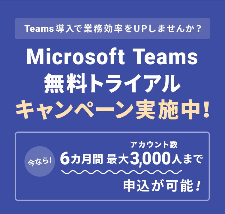 Teams導入で業務効率をUPしませんか?Microsoft Teams 無料トライアルキャンペーン実施中!今なら!6カ月アカウント数最大3,000人まで申込が可能!