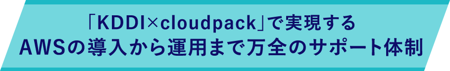 「KDDI×cloudpack」で実現するAWSの導入から運用まで万全のサポート体制