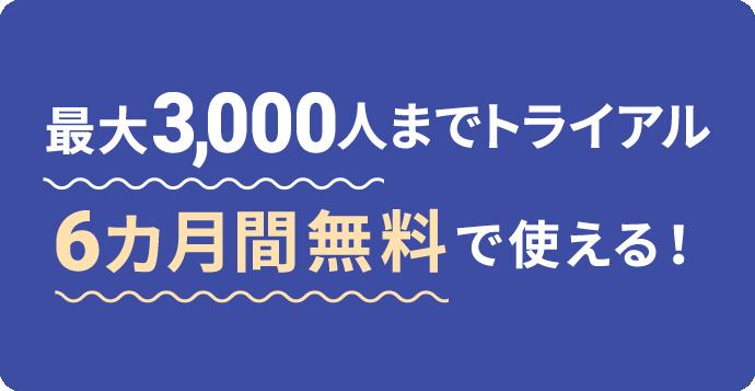 今なら最大3,000人までトライアル 6カ月間無料で使える!