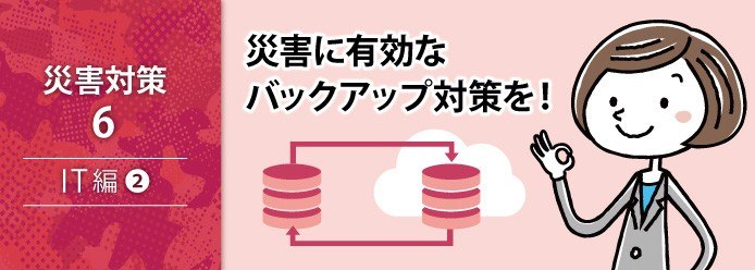 災害対策 6 IT編 2 災害に有効なバックアップ対策を!