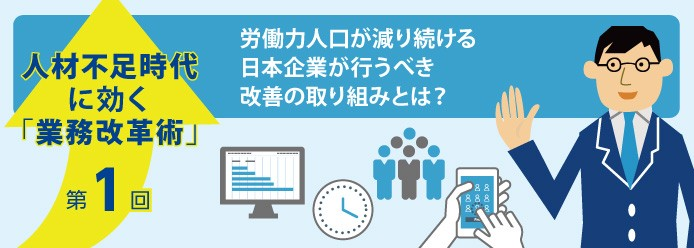 人材不足時代に効く「業務改革術」第1回 労働力人口が減り続ける日本企業が行うべき改善の取り組みとは?