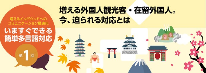 増えるインバウンドへのコミュニケーション最適化 いますぐできる簡単多言語対応 第1回 増える外国人観光客・在留外国人。今、迫られる対応とは