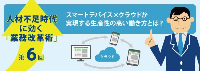 人材不足時代に効く「業務改革術」第6回 スマートデバイス×クラウドが実現する生産性の高い働き方とは?