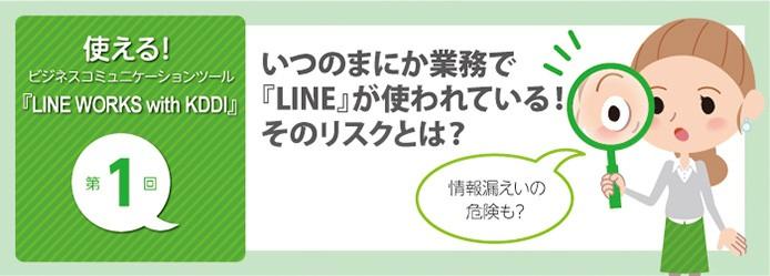 使える! ビジネスコミュニケーションツール『LINE WORKS with KDDI』第1回 いつのまにか業務で『LINE』が使われている! そのリスクとは?