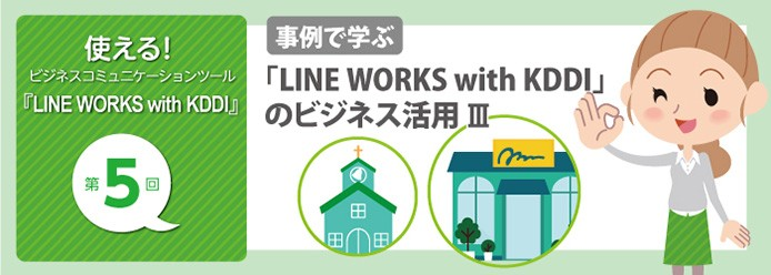 使える! ビジネスコミュニケーションツール『LINE WORKS with KDDI』第5回 事例で学ぶ 「LINE WORKS with KDDI」のビジネス活用 III
