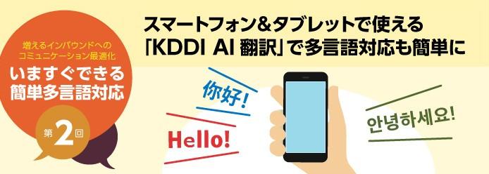 増えるインバウンドへのコミュニケーション最適化 いますぐできる簡単多言語対応 第2回 スマートフォン&タブレットで使える「KDDI AI翻訳」で多言語対応も簡単に
