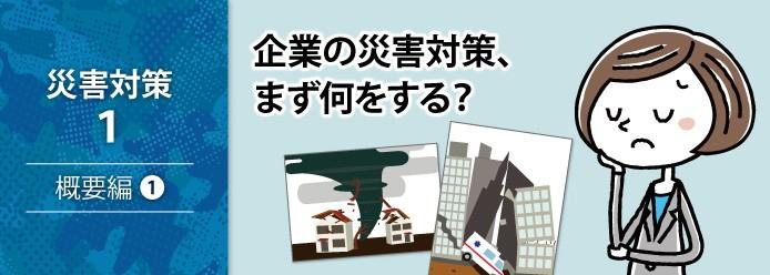 災害対策 1 概要編 1 企業の災害対策、まず何をする?