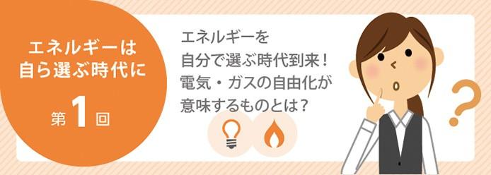 エネルギーは自ら選ぶ時代に 第1回 エネルギーを自分で選ぶ時代到来! 電気・ガスの自由化が意味するものとは?