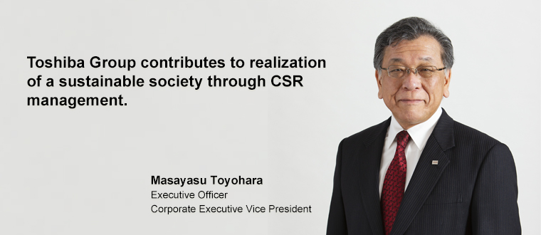 Toshiba Group contributes to realization of a sustainable society through CSR management. Masayasu Toyohara Executive Officer Corporate Executive Vice President